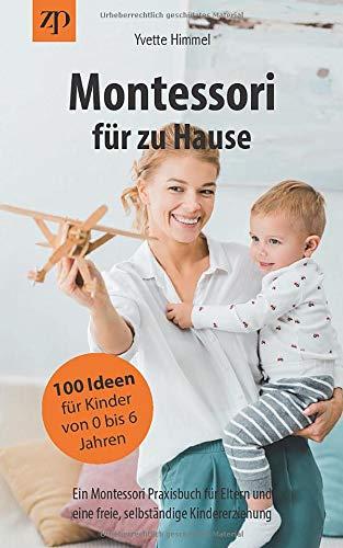 Montessori für zu Hause - 100 Ideen für Kinder von 0-6 Jahren: Ein...