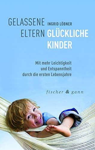 Gelassene Eltern-Glückliche Kinder: Mit mehr Leichtigkeit und...