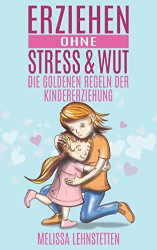 Erziehen ohne Stress & Wut.: Die goldenen Regeln der Kindererziehung...