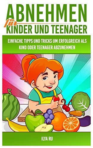 Abnehmen für Kinder und Teenager: Einfache Tipps und Tricks, um erfolgreich als Kind oder Teenager...