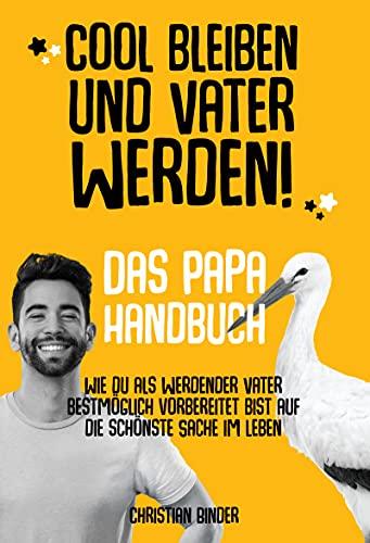 Cool bleiben und Vater werden! Das Papa Handbuch Wie du als werdender...