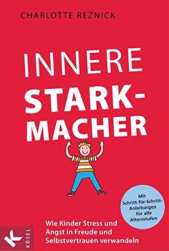 Innere Starkmacher: Wie Kinder Stress und Angst in Freude und Selbstvertrauen verwandeln. - Mit...