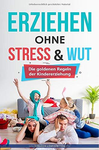Erziehen ohne Stress & Wut: Die goldenen Regeln der Kindererziehung