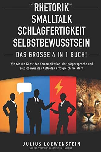 RHETORIK   SMALLTALK   SCHLAGFERTIGKEIT   SELBSTBEWUSSTSEIN - Das Große 4 in 1 Buch!: Wie Sie die Kunst der...